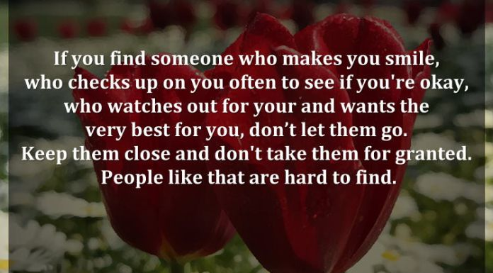 If you find someone who makes you smile, who checks up on you often to see if you're okay, who watches out for your and wants the very best for you, don't let them go. Keep them close and don't take them for granted. People like that are hard to find.