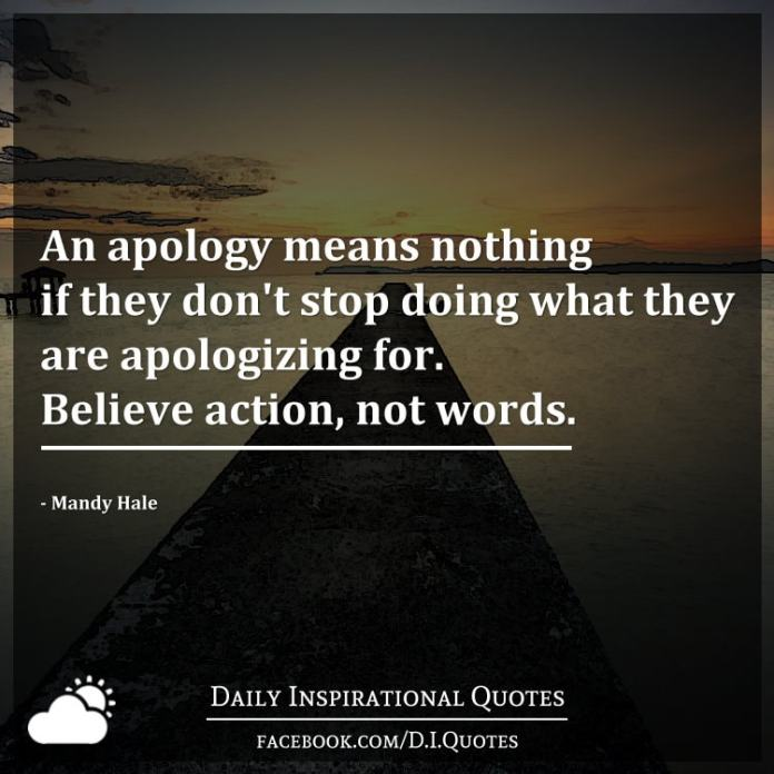 An apology means nothing if they don't stop doing what they are apologizing for. Believe action, not words.  - Mandy Hale