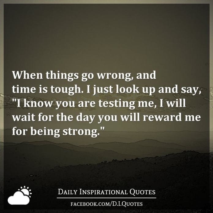 "When things go wrong, and time is tough. I just look up and say, ""I know you are testing me, I will wait for the day you will reward me for being strong."""