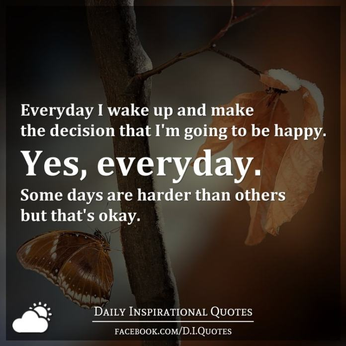Everyday I Wake Up And Make The Decision That Im Going To Be Happy