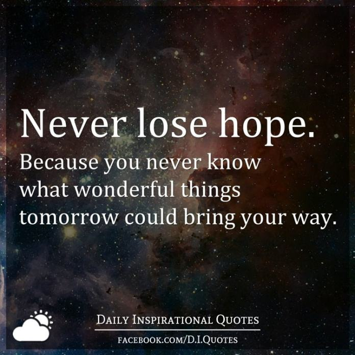 Never lose hope. Because you never know what wonderful things tomorrow could bring your way.