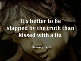 It's better to be slapped by the truth than kissed with a lie. - Russian proverb