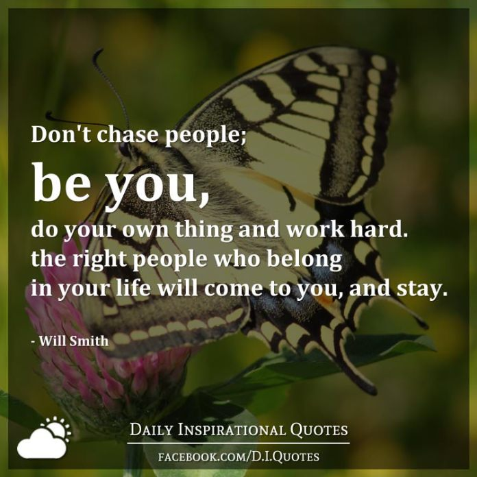 Don't chase people; be you, do your own thing and work hard. the right people who belong in your life will come to you, and stay. - Will Smith