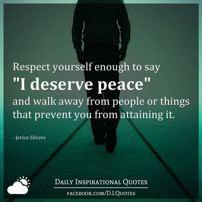 """Respect yourself enough to say """"I deserve peace"""" and walk away from people or things that prevent you from attaining it. - Jerico Silvers"""