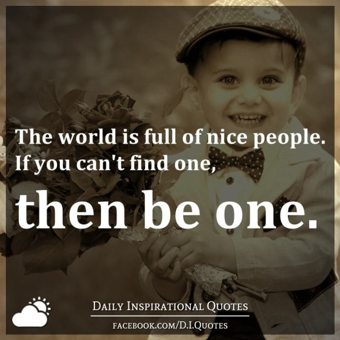 The world is full of nice people. If you can't find one, then be one.
