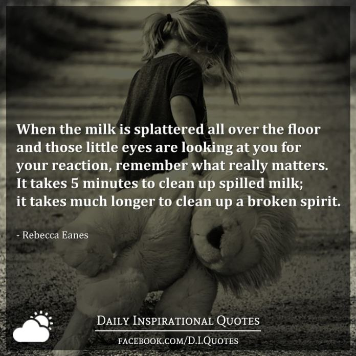 When the milk is splattered all over the floor and those little eyes are looking at you for your reaction, remember what really matters. It takes 5 minutes to clean up spilled milk; it takes much longer to clean up a broken spirit. - Rebecca Eanes