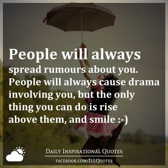 People will always spread rumours about you. People will always cause drama involving you, but the only thing you can do is rise above them, and smile :-).