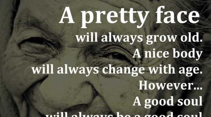 A pretty face will always grow old. A nice body will always change with age. However... A good soul will always be a good soul.