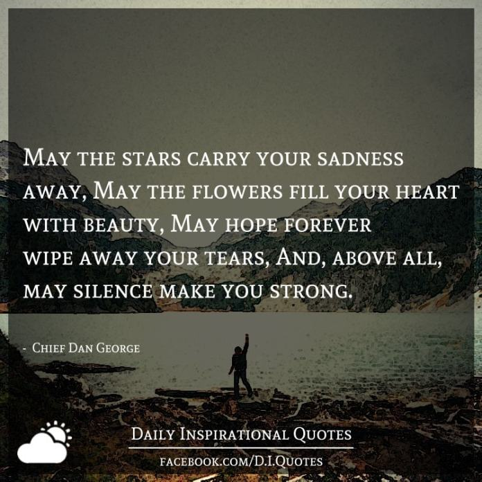 May the stars carry your sadness away, May the flowers fill your heart with beauty, May hope forever wipe away your tears, And, above all, may silence make you strong. -  Chief Dan George