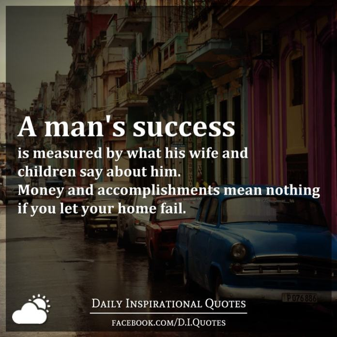 A man's success is measured by what his wife and children say about him. Money and accomplishments mean nothing if you let your home fail.