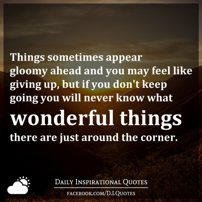 Things sometimes appear gloomy ahead and you may feel like giving up, but if you don't keep going you will never know what wonderful things there are just around the corner.