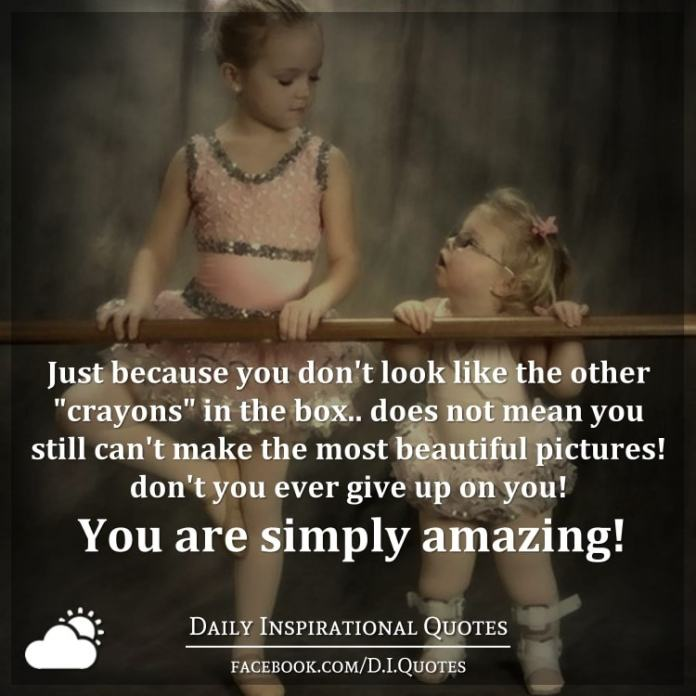 """Just because you don't look like the other """"crayons"""" in the box.. does not mean you still can't make the most beautiful pictures! don't you ever give up on you! you are simply amazing!"""