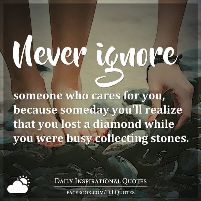 Never Ignore Someone Who Cares For You Because Someday Youll