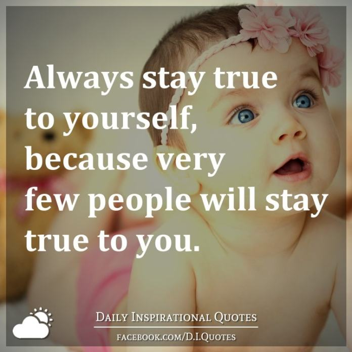 Always stay true to yourself, because very few people will stay true to you.