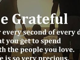 Be Grateful for every second of every day that you get to spend with the people you love. Life is so very precious.