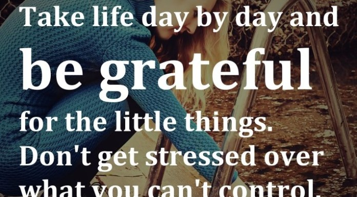 Take life day by day and be grateful for the little things. Don't get stressed over what you can't control.