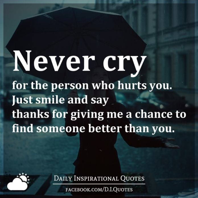 Never cry for the person who hurts you. Just smile and say thanks for giving me a chance to find someone better than you.
