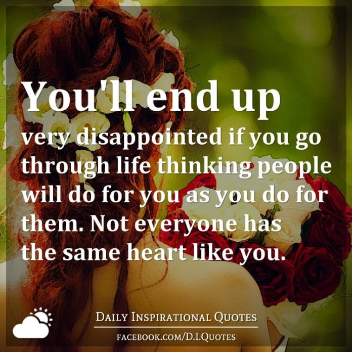You'll end up very disappointed if you go through life thinking people will do for you as you do for them. Not everyone has the same heart like you.