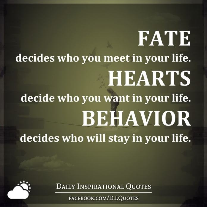 Fate decides who you meet in your life. Hearts decide who you want in your life. Behavior decides who will stay in your life.