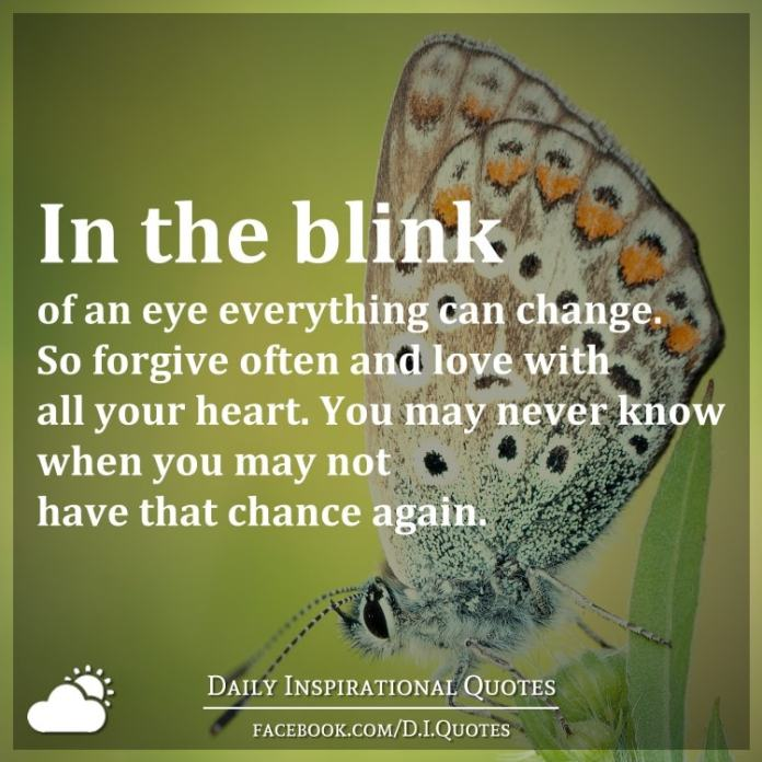 In the blink of an eye everything can change. So forgive often and love with all your heart. You may never know when you may not have that chance again.