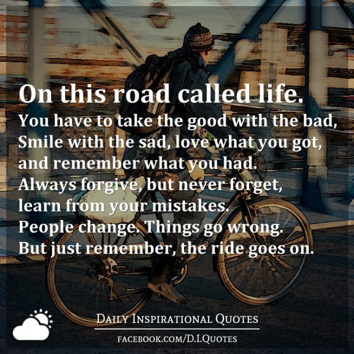 On this road called life. You have to take the good with the bad, Smile with the sad, love what you got, and remember what you had. Always forgive, but never forget, learn from your mistakes. People change. Things go wrong. But just remember, the ride goes on.