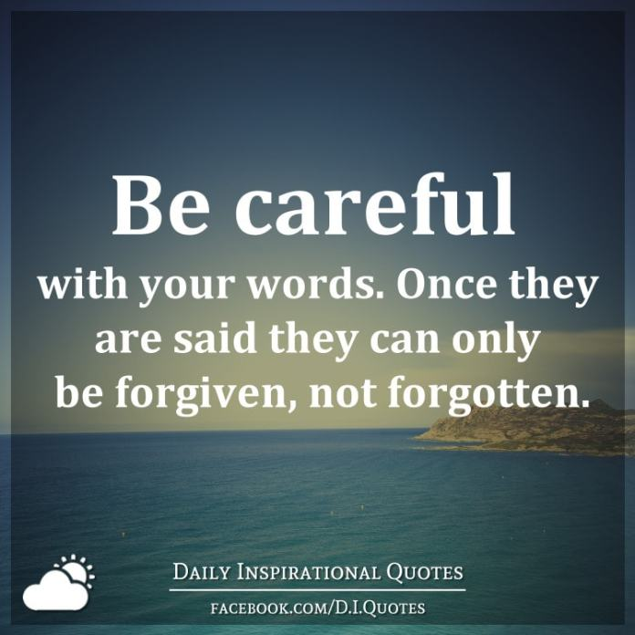 Be careful with your words. Once they are said they can only be forgiven, not forgotten.