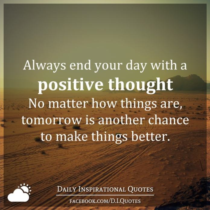 Always end your day with a positive thought. No matter how things are, tomorrow is another chance to make things better.