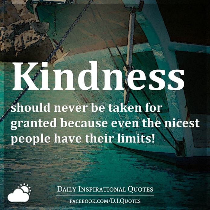 Kindness should never be taken for granted because even the nicest people have their limits!
