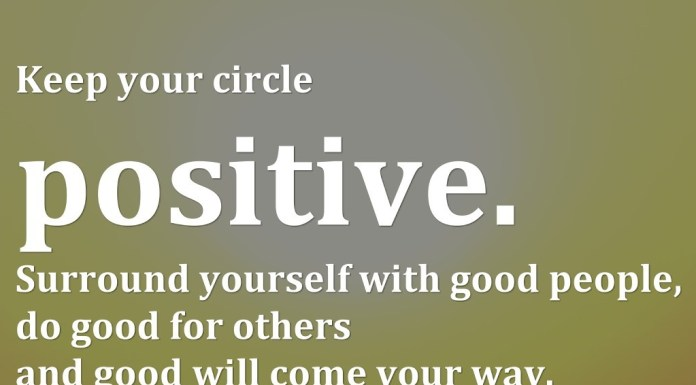 Keep your circle positive. Surround yourself with good people, do good for others and good will come your way.