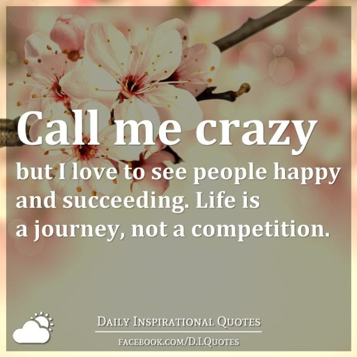 Call me crazy but I love to see people happy and succeeding. Life is a journey, not a competition.