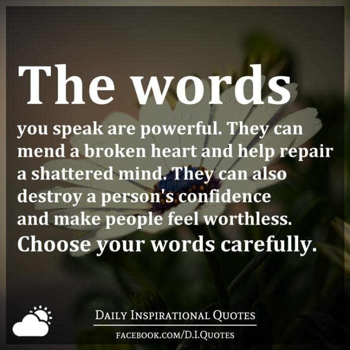 The words you speak are powerful. They can mend a broken heart and help repair a shattered mind. They can also destroy a person's confidence and make people feel worthless. Choose your words carefully.