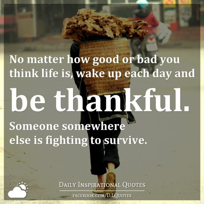 No matter how good or bad you think life is, wake up each day and be thankful. Someone somewhere else is fighting to survive.