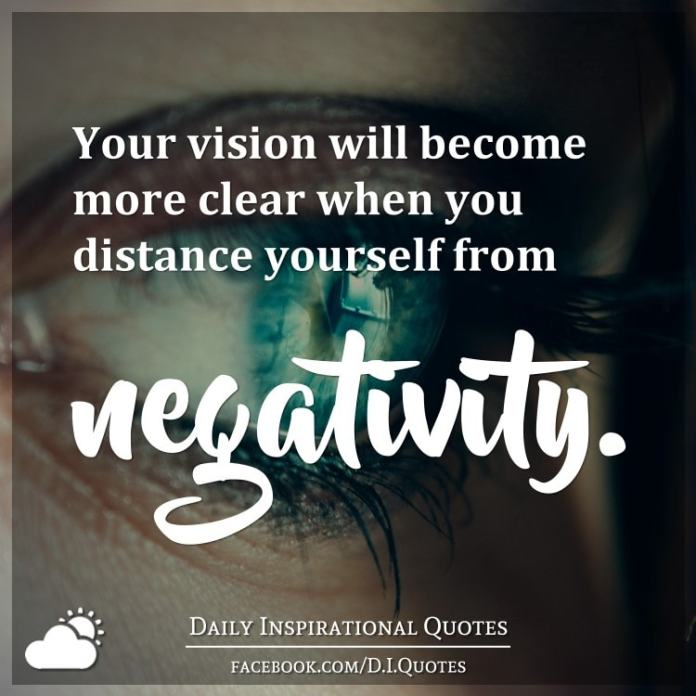 Your vision will become more clear when you distance yourself from negativity.