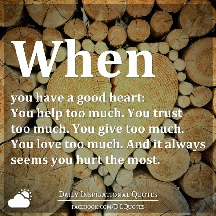When you have a good heart: You help too much. You trust too much. You give too much. You love too much. And it always seems you hurt the most.