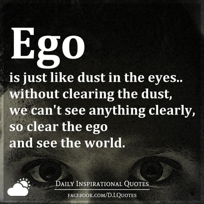 Ego is just like dust in the eyes.. without clearing the dust, we can't see anything clearly, so clear the ego and see the world.