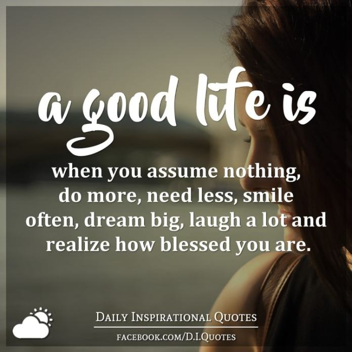 A Good Life Is When You Assume Nothing Do More Need Less Smile