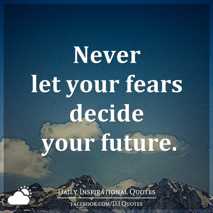 Never let your fears decide your future.