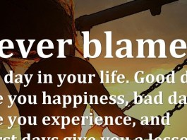 Never blame any day in your life. Good days give you happiness, bad days give you experience, and worst days give you a lesson.