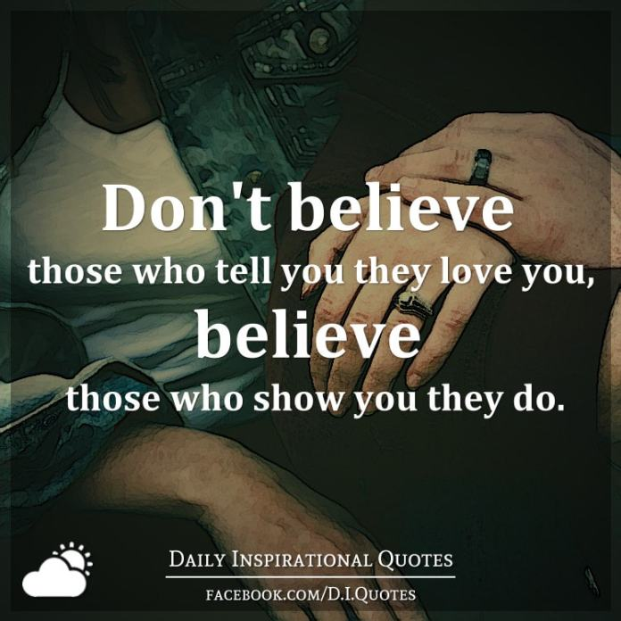 Don't believe those who tell you they love you, believe those who show you they do.