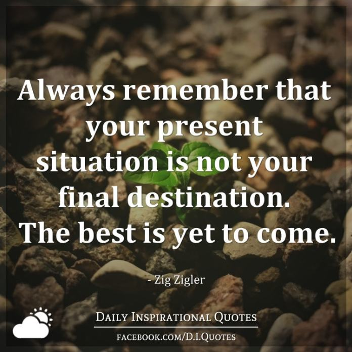 Always remember that your present situation is not your final destination. The best is yet to come. - Zig Zigler