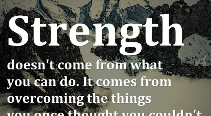Strength doesn't come from what you can do. It comes from overcoming the things you once thought you couldn't. - Rikki Rogers