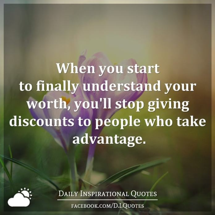When you start to finally understand your worth, you'll stop giving discounts to people who take advantage.