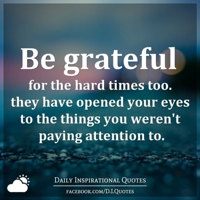 Be grateful for the hard times too. they have opened your eyes to the things you weren't paying attention to.