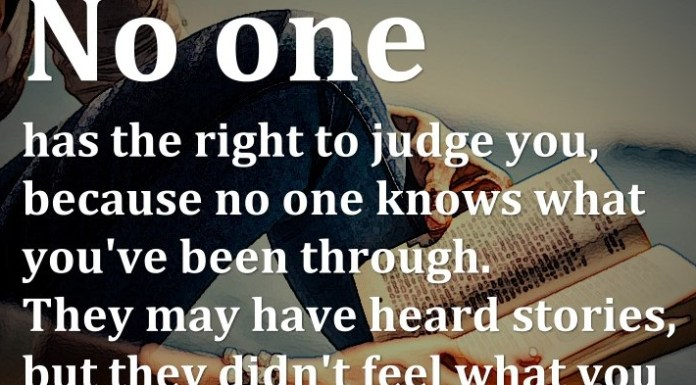 No one has the right to judge you, because no one knows what you've been through. They may have heard stories, but they didn't feel what you felt in your heart.