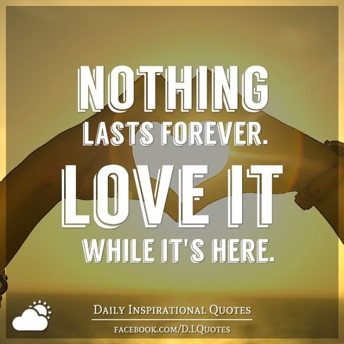 Nothing lasts forever. Love it while it's here.