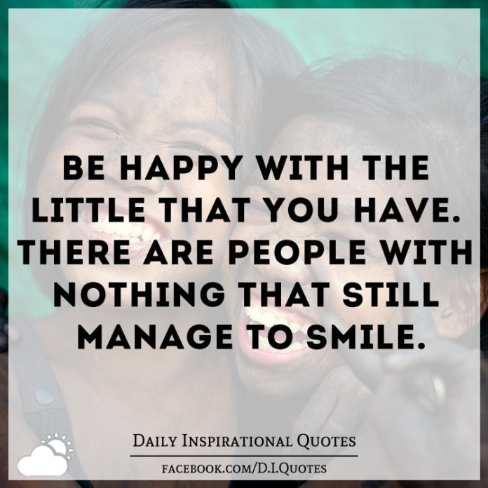 Be happy with the little that you have. There are people with nothing that still manage to smile.