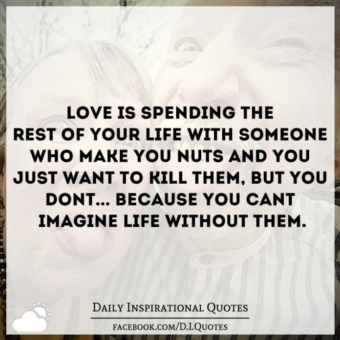 Love Is Spending The Rest Of Your Life With Someone Who Make You