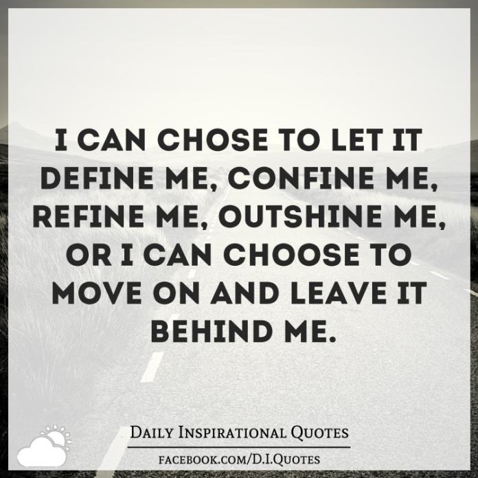 I can chose to let it define me, confine me, refine me, outshine me, or I can choose to move on and leave it behind me.