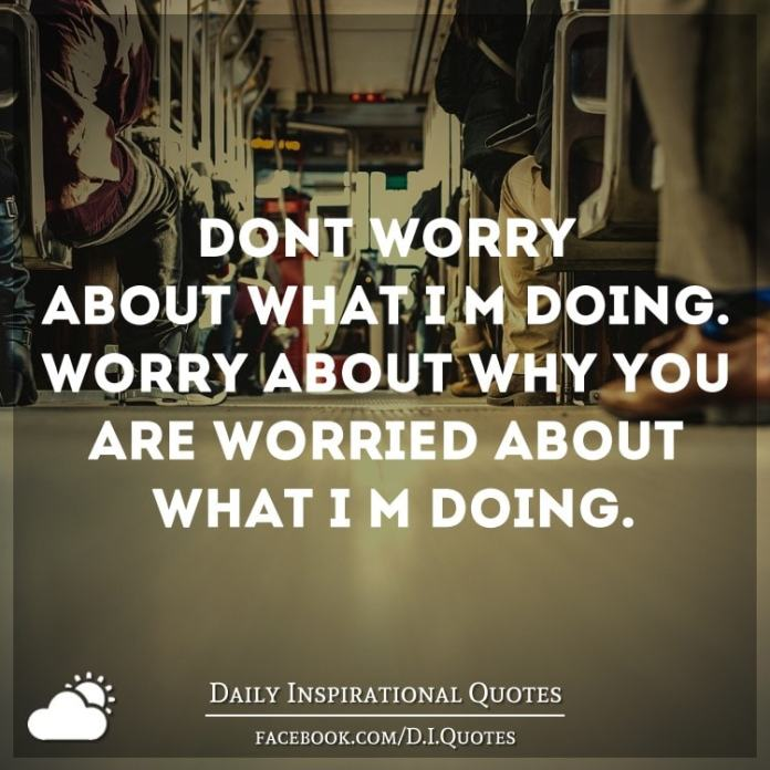 Don't worry about what I'm doing. Worry about why you're worried about what I'm doing.