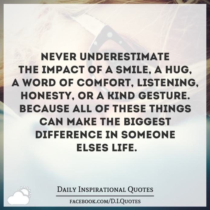 Never underestimate the impact of a smile, a hug, a word of comfort, listening, honesty, or a kind gesture. Because all of these things can make the biggest difference in someone else's life.
